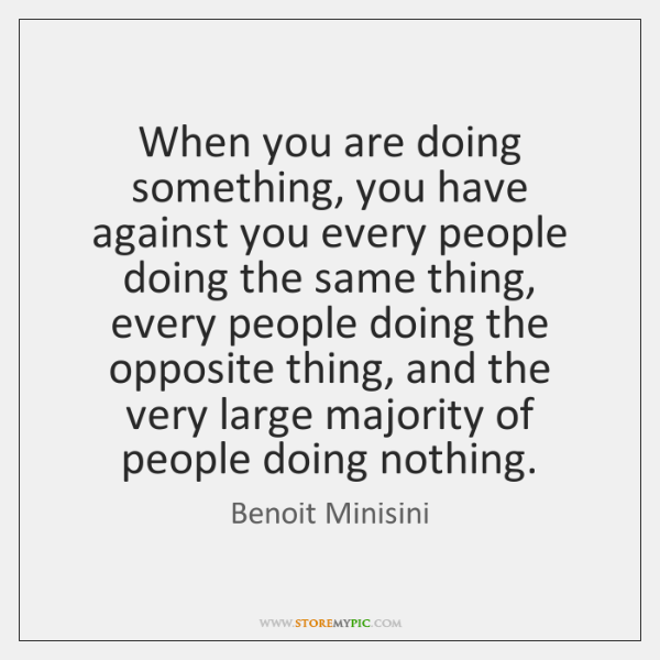 When you are doing something, you have against you every people doing ...