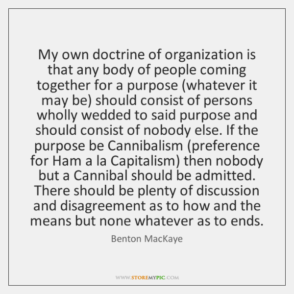 My own doctrine of organization is that any body of people coming ...