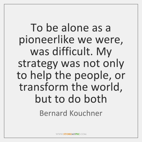 To be alone as a pioneerlike we were, was difficult. My strategy ...