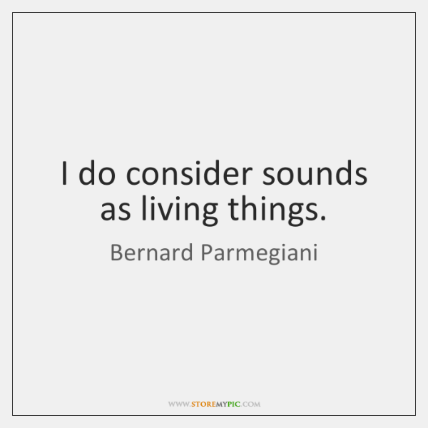 I do consider sounds as living things.