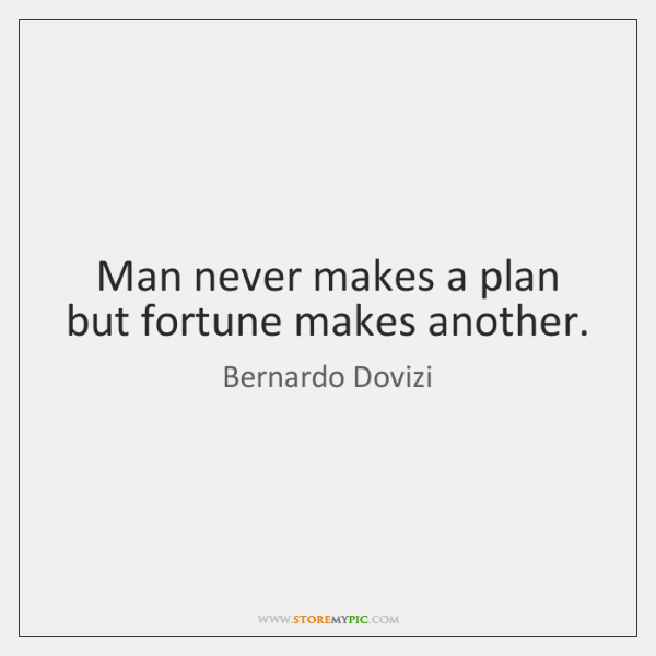 Man never makes a plan but fortune makes another.