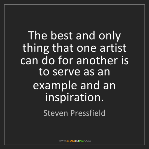 Steven Pressfield: The best and only thing that one artist can do for another...
