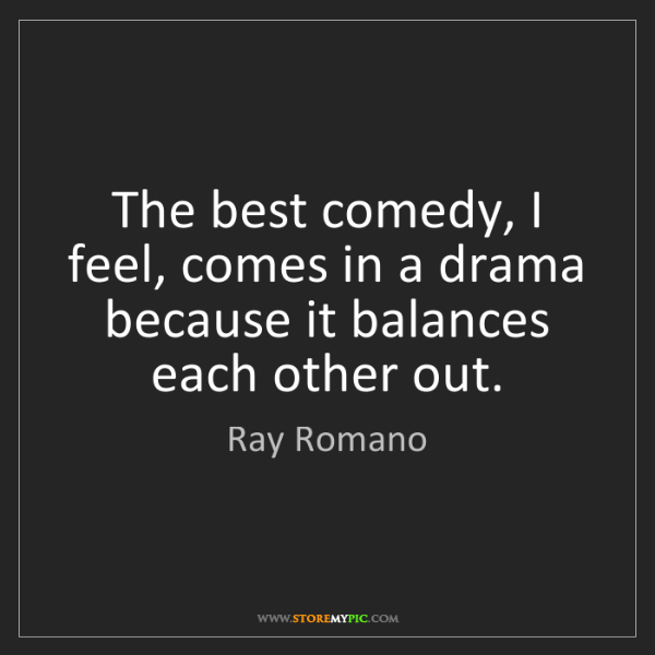 Ray Romano: The best comedy, I feel, comes in a drama because it...
