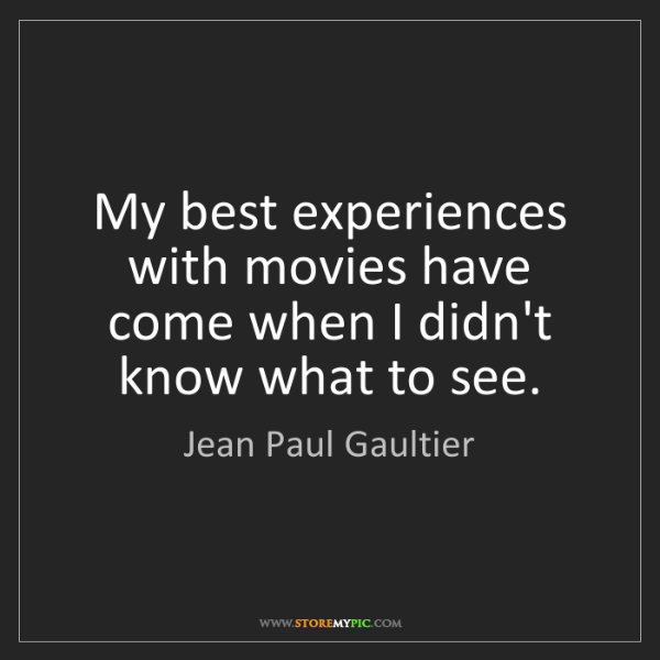 Jean Paul Gaultier: My best experiences with movies have come when I didn't...