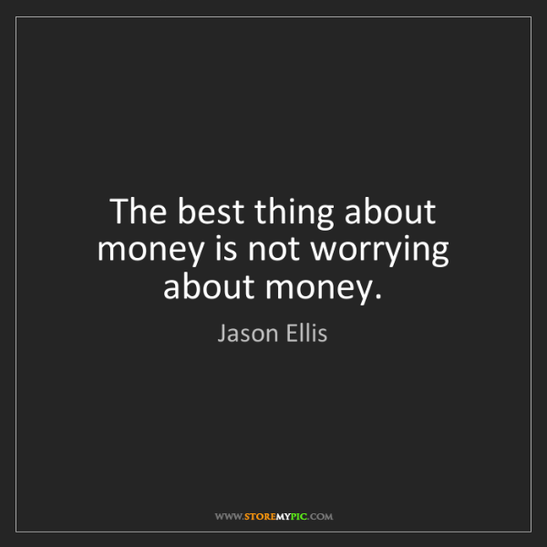 Jason Ellis: The best thing about money is not worrying about money.