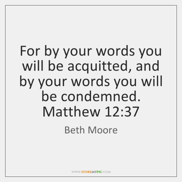 For by your words you will be acquitted, and by your words ...