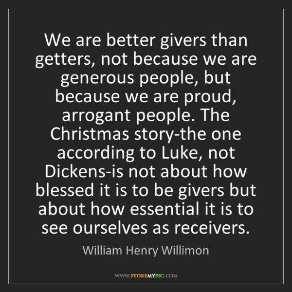 William Henry Willimon: We are better givers than getters, not because we are...