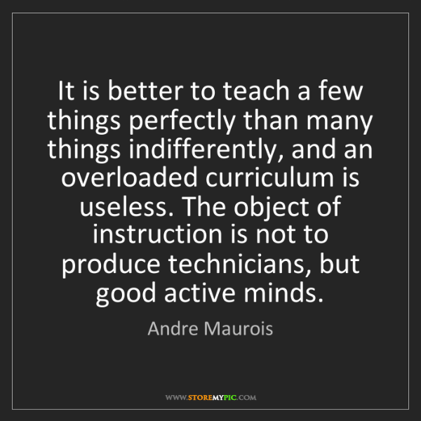 Andre Maurois: It is better to teach a few things perfectly than many...