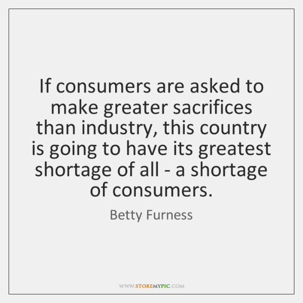 If consumers are asked to make greater sacrifices than industry, this country ...