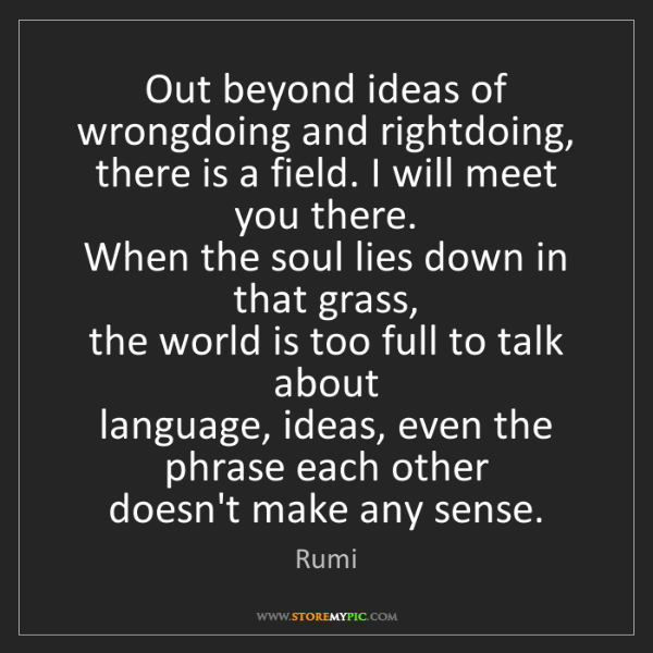 Rumi: Out beyond ideas of wrongdoing and rightdoing,   there...