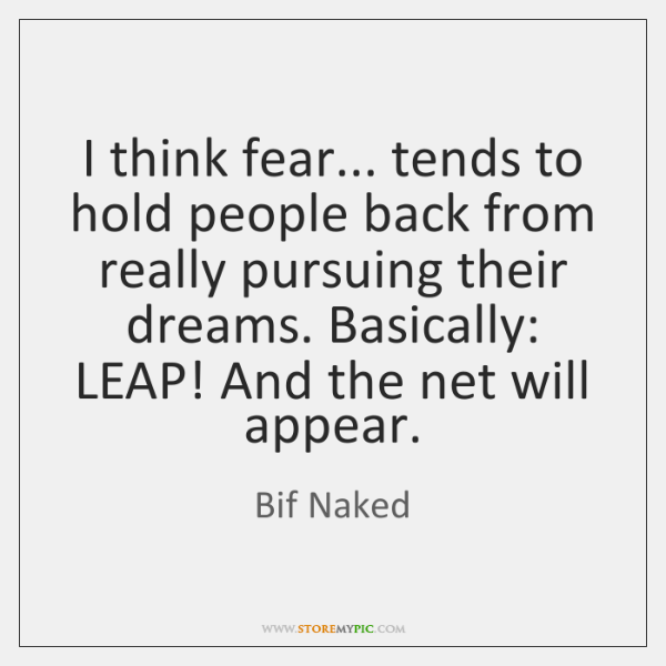 I think fear... tends to hold people back from really pursuing their ...