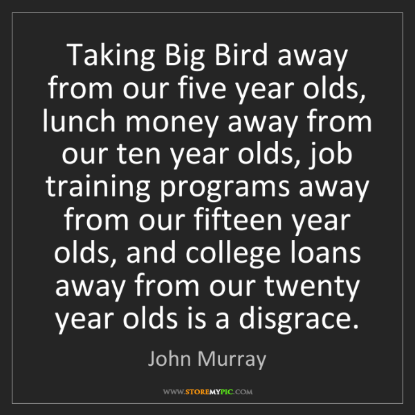 John Murray: Taking Big Bird away from our five year olds, lunch money...