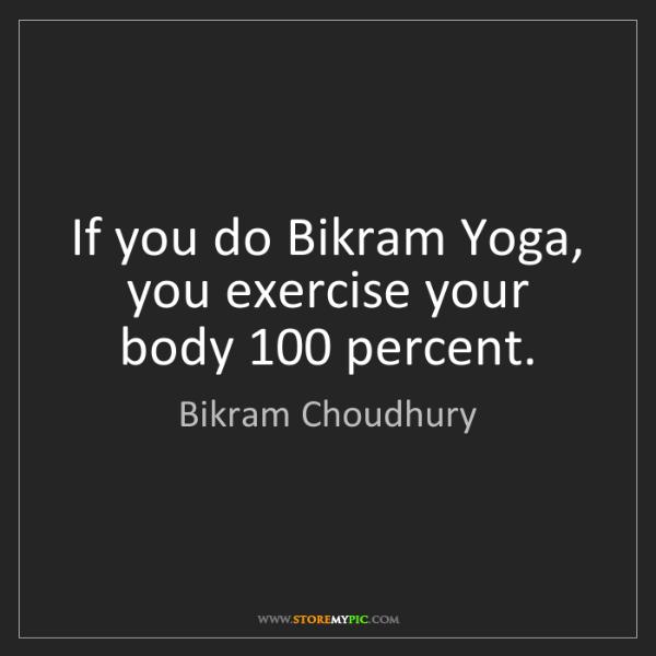 Bikram Choudhury: If you do Bikram Yoga, you exercise your body 100 percent.