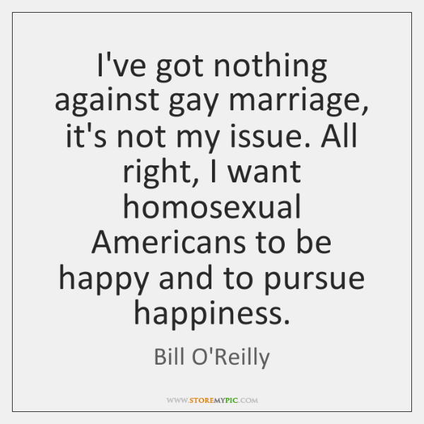 I've got nothing against gay marriage, it's not my issue. All right, ...