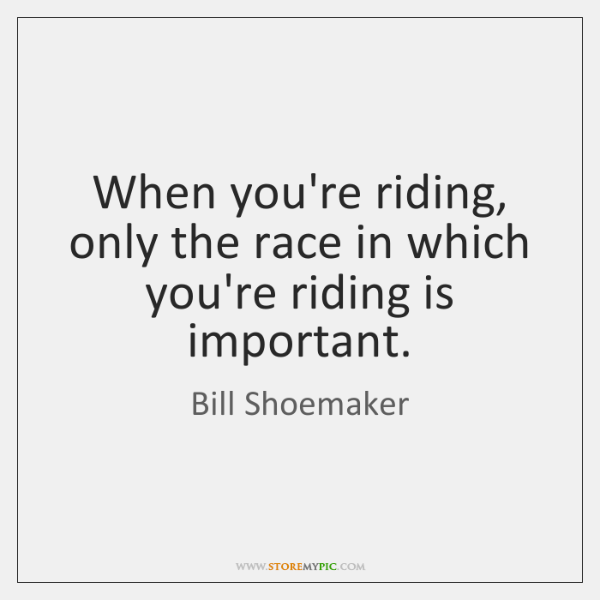 When you're riding, only the race in which you're riding is important.