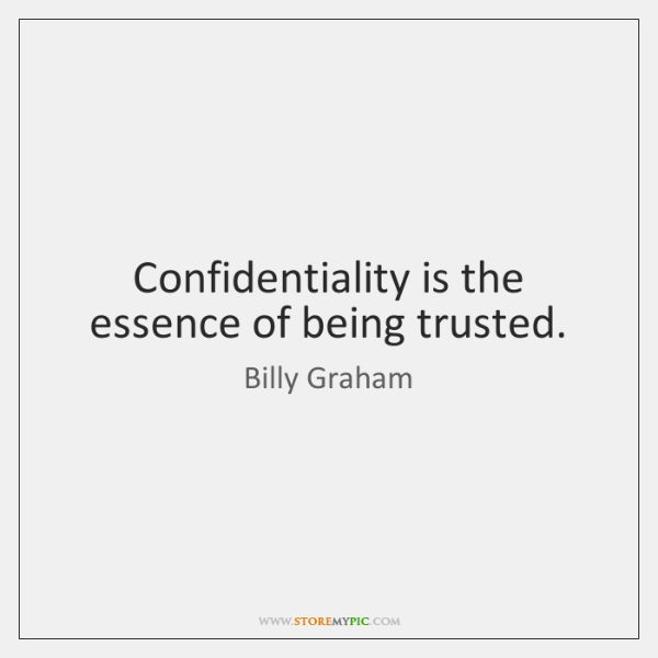 Confidentiality is the essence of being trusted.