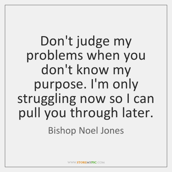 Don't judge my problems when you don't know my purpose. I'm only ...