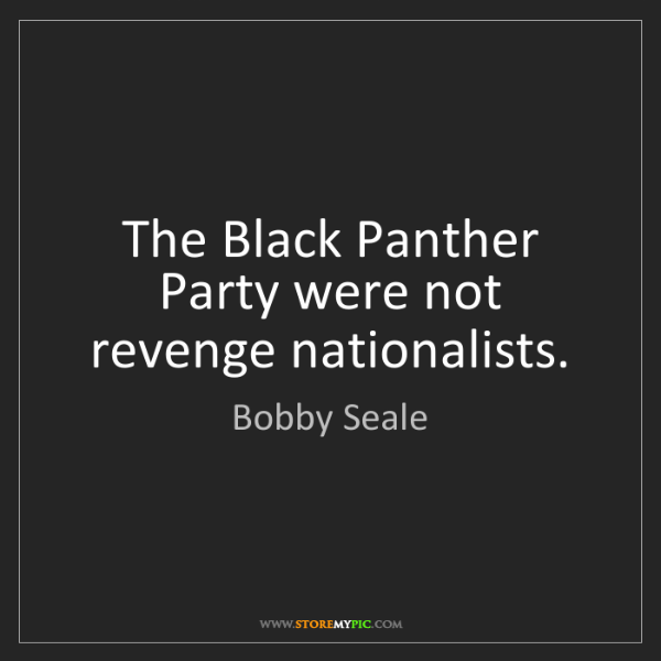 Bobby Seale: The Black Panther Party were not revenge nationalists.