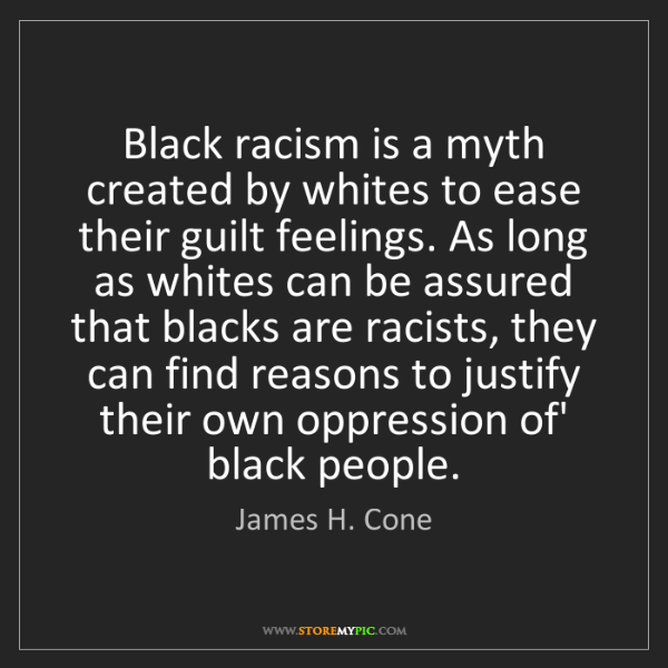 James H. Cone: Black racism is a myth created by whites to ease their...