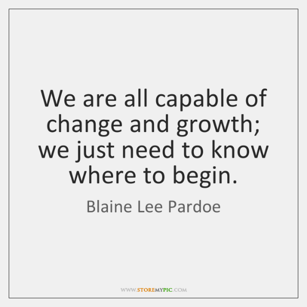 We are all capable of change and growth; we just need to ...
