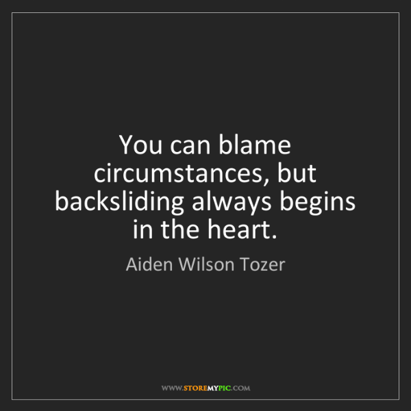 Aiden Wilson Tozer: You can blame circumstances, but backsliding always begins...