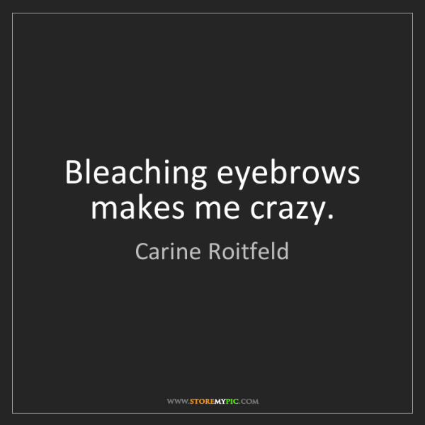 Carine Roitfeld: Bleaching eyebrows makes me crazy.
