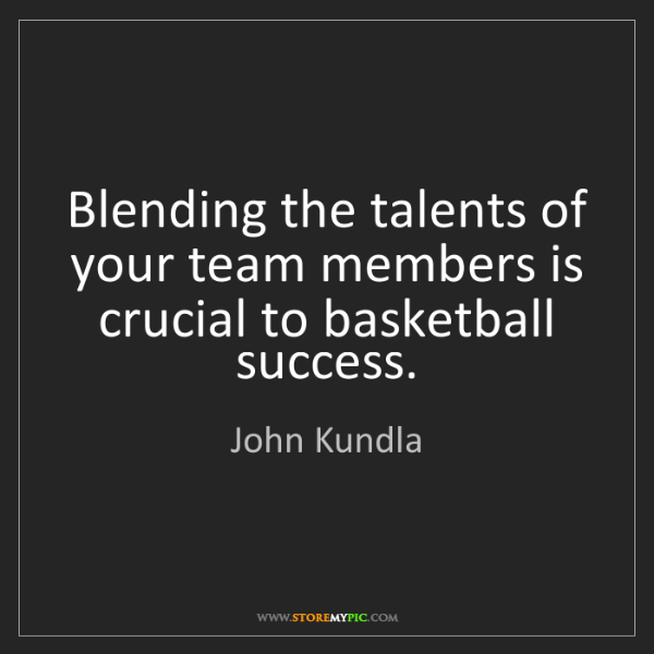 John Kundla: Blending the talents of your team members is crucial...