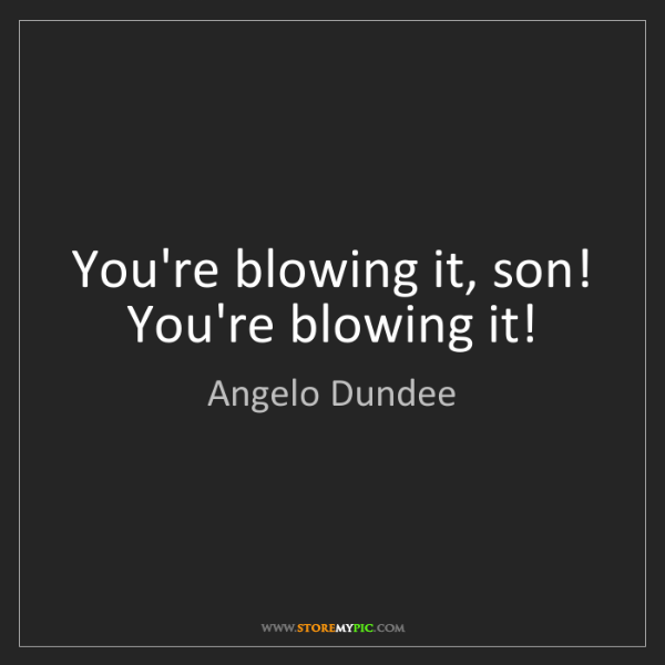 Angelo Dundee: You're blowing it, son! You're blowing it!