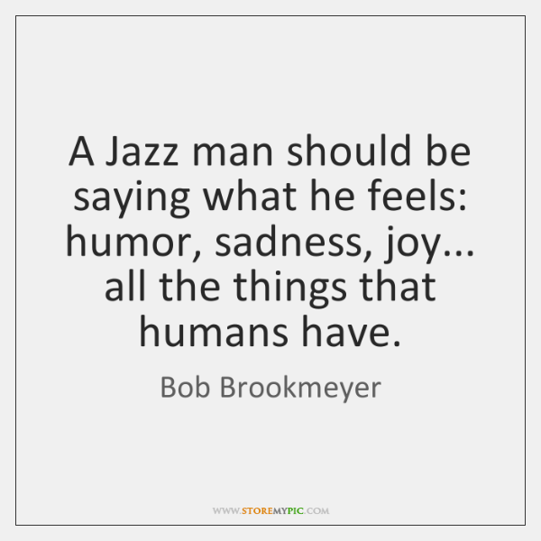 A Jazz man should be saying what he feels: humor, sadness, joy... ...