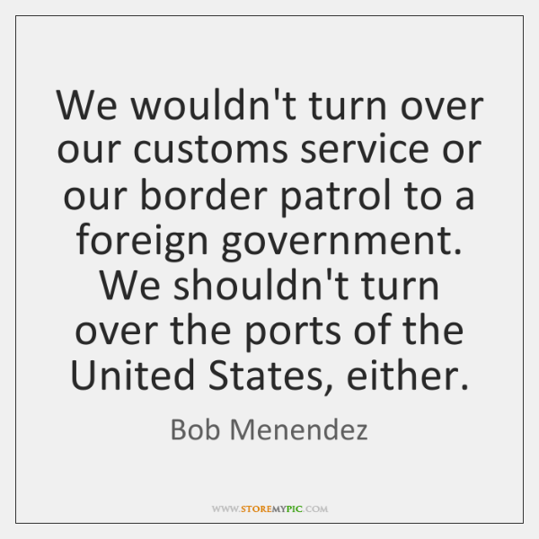 We wouldn't turn over our customs service or our border patrol to ...