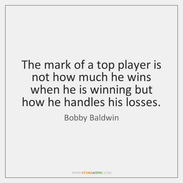The mark of a top player is not how much he wins ...