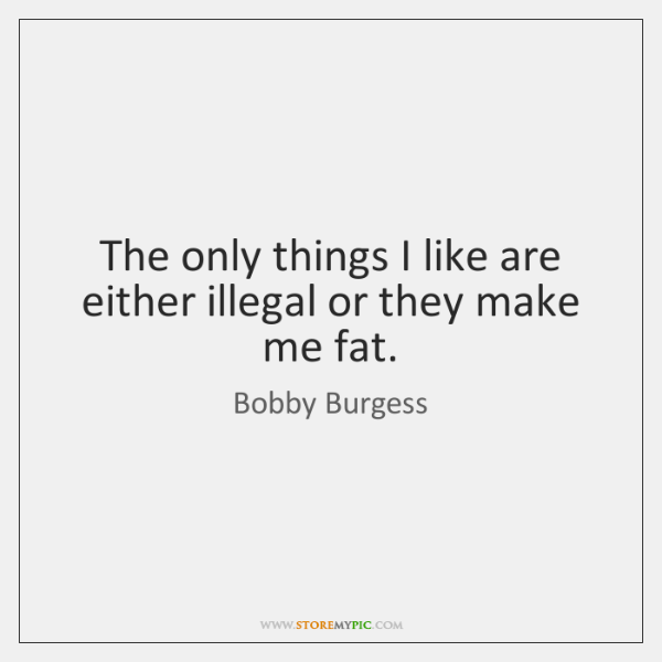 The only things I like are either illegal or they make me ...