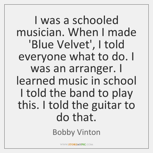 I was a schooled musician. When I made 'Blue Velvet', I told ...