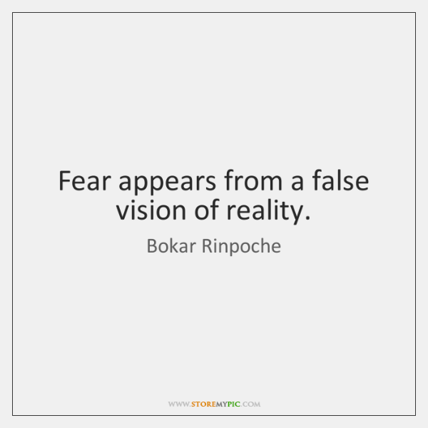 Fear appears from a false vision of reality.