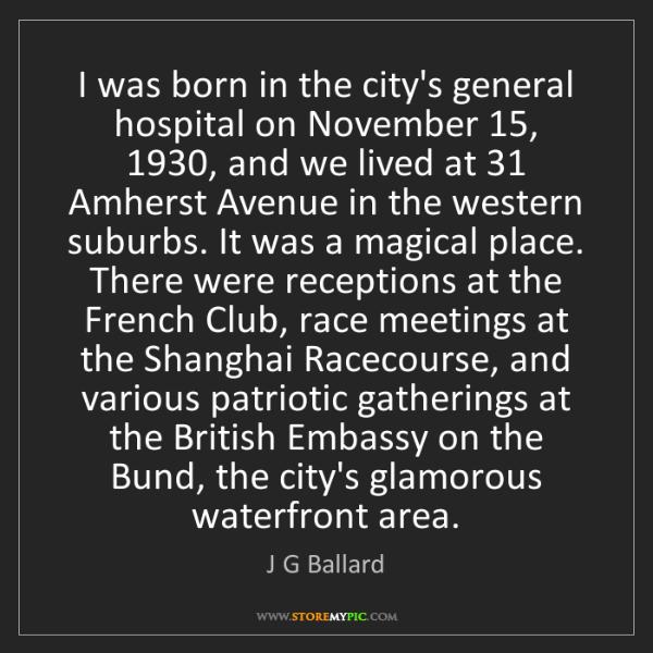 J G Ballard: I was born in the city's general hospital on November...