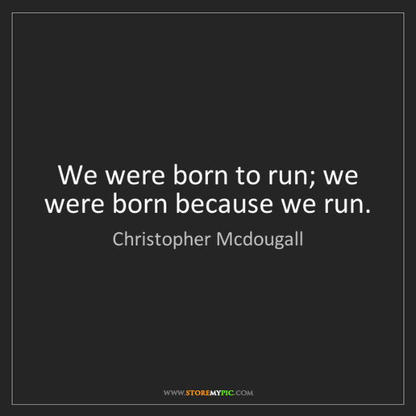 Christopher Mcdougall: We were born to run; we were born because we run.