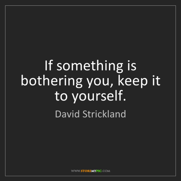 David Strickland: If something is bothering you, keep it to yourself.