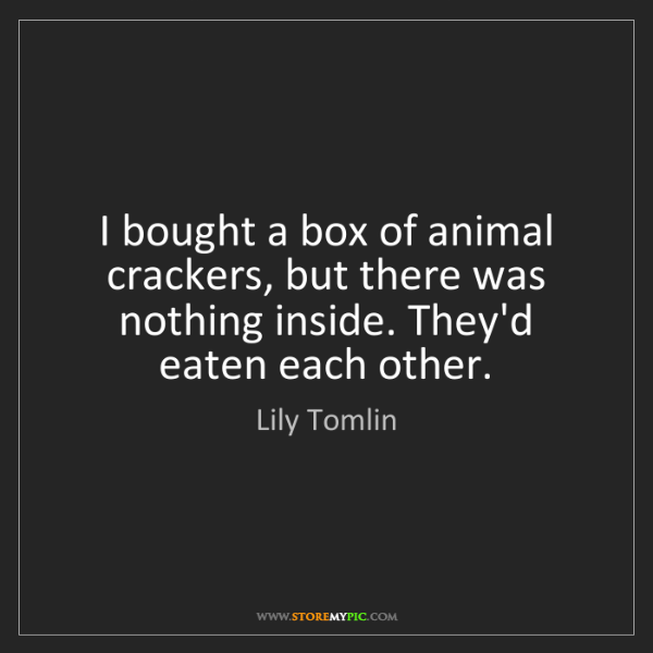 Lily Tomlin: I bought a box of animal crackers, but there was nothing...
