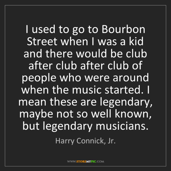 Harry Connick, Jr.: I used to go to Bourbon Street when I was a kid and there...