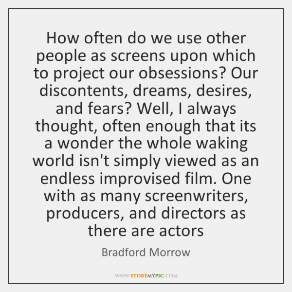 How often do we use other people as screens upon which to ...