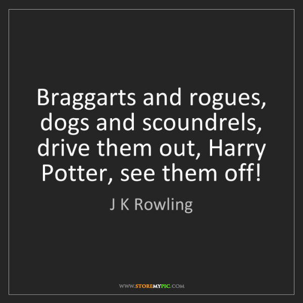J K Rowling: Braggarts and rogues, dogs and scoundrels, drive them...