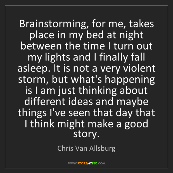 Chris Van Allsburg: Brainstorming, for me, takes place in my bed at night...