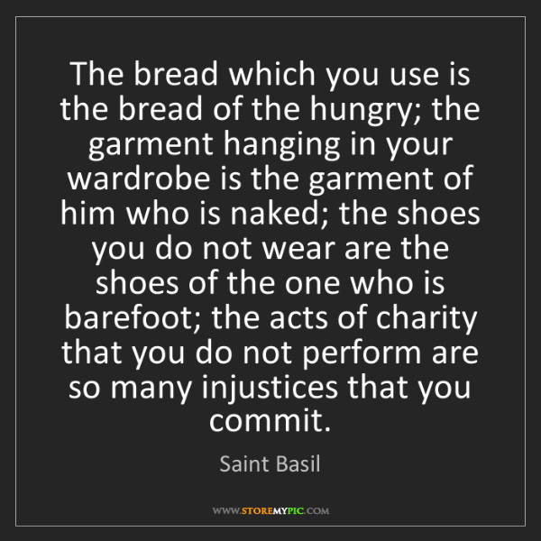 Saint Basil: The bread which you use is the bread of the hungry; the...