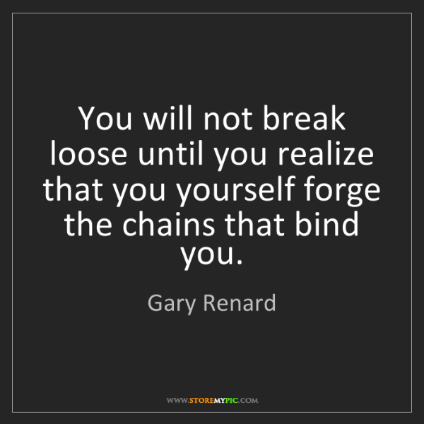Gary Renard: You will not break loose until you realize that you yourself...