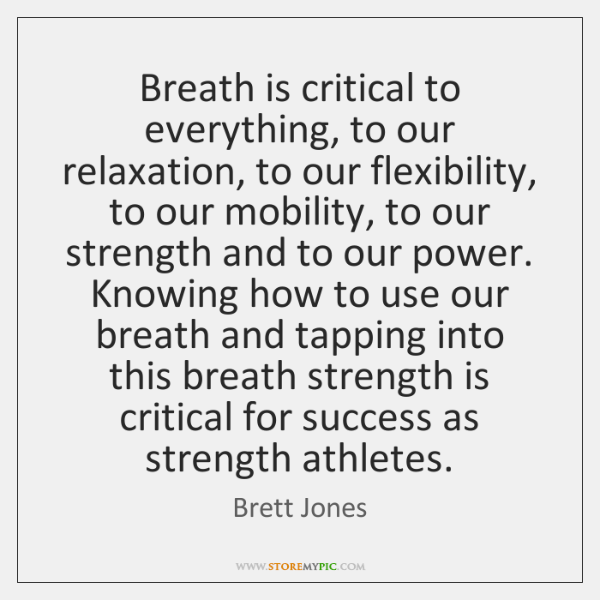Breath is critical to everything, to our relaxation, to our flexibility, to ...