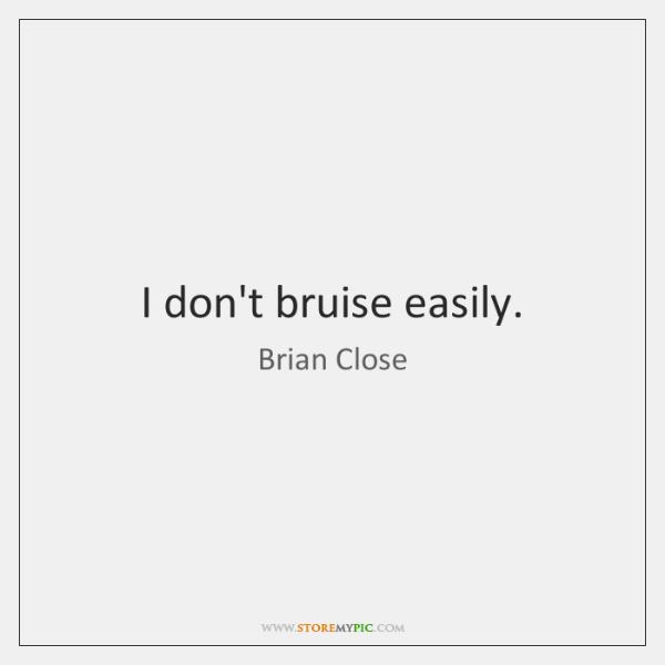 I don't bruise easily.