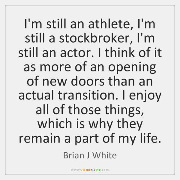 I'm still an athlete, I'm still a stockbroker, I'm still an actor. ...