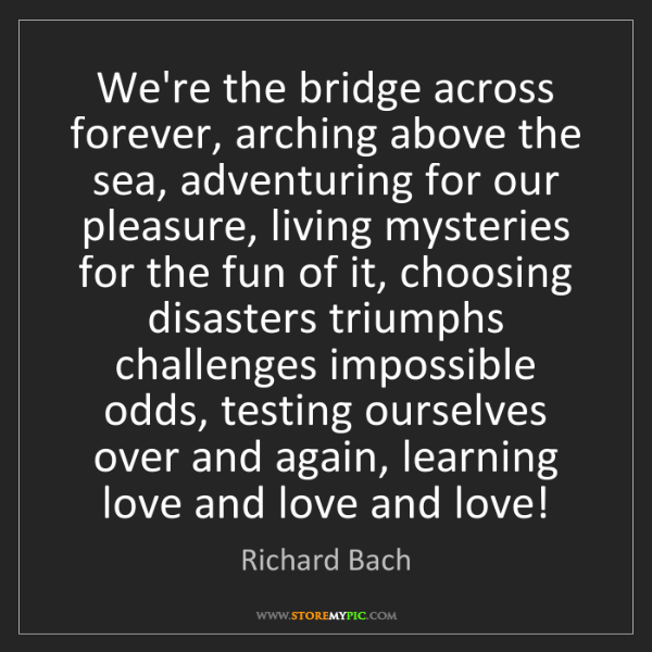 Richard Bach: We're the bridge across forever, arching above the sea,...