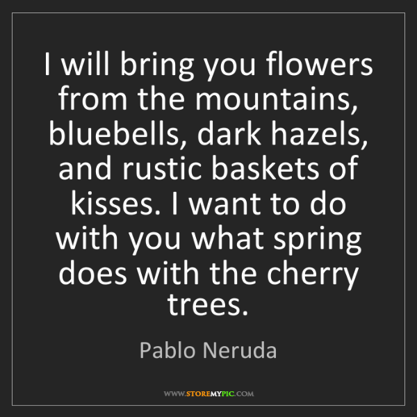Pablo Neruda: I will bring you flowers from the mountains, bluebells,...