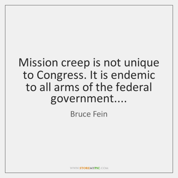 Mission creep is not unique to Congress. It is endemic to all ...